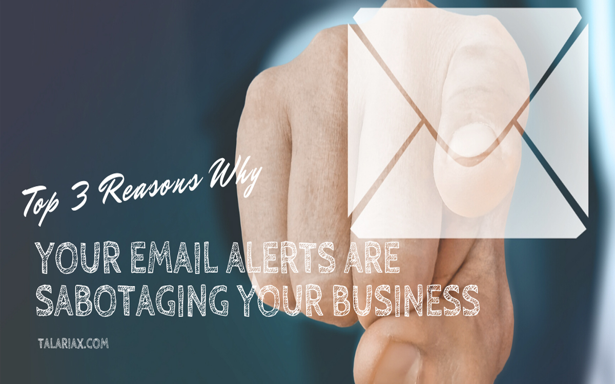 Top 3 Reasons Why Your Email Alerts Are Sabotaging Your Business